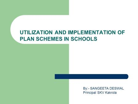 UTILIZATION AND IMPLEMENTATION OF PLAN SCHEMES IN SCHOOLS By:- SANGEETA DESWAL Principal SKV Kakrola.
