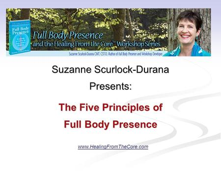 Suzanne Scurlock-Durana Presents: The Five Principles of Full Body Presence www.HealingFromTheCore.com.