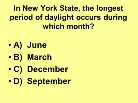 In New York State, the longest period of daylight occurs during which month? A) June B) March C) December D) September.