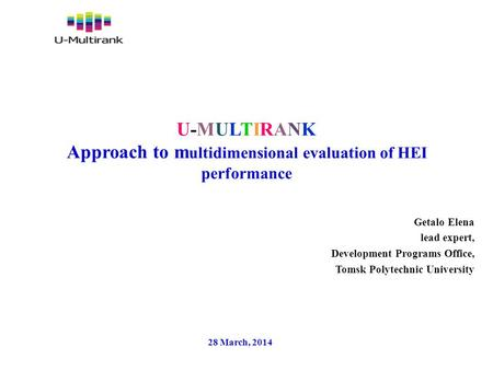 U-MULTIRANK Approach to m ultidimensional evaluation of HEI performance Getalo Elena lead expert, Development Programs Office, Tomsk Polytechnic University.
