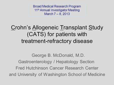 Crohn's Allogeneic Transplant Study (CATS) for patients with treatment-refractory disease George B. McDonald, M.D. Gastroenterology / Hepatology Section.