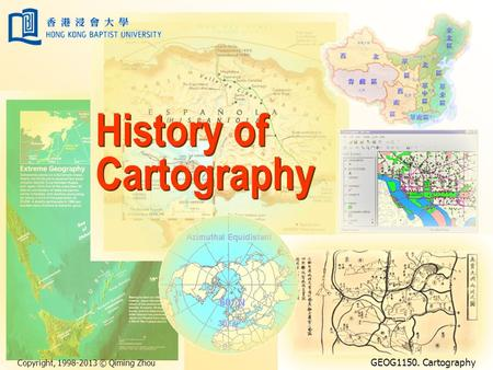 Copyright, 1998-2013 © Qiming Zhou GEOG1150. Cartography History of Cartography.