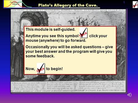 1 Foundations of Research Plato's Allegory of the Cave. This module is self-guided. Anytime you see this symbol click your mouse (anywhere) to go forward.