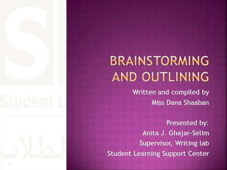 Written and compiled by Miss Dana Shaaban Presented by: Anita J. Ghajar-Selim Supervisor, Writing lab Student Learning Support Center.
