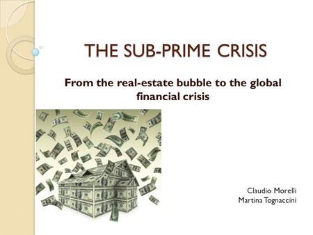 THE SUB-PRIME CRISIS From the real-estate bubble to the global financial crisis Claudio Morelli Martina Tognaccini.