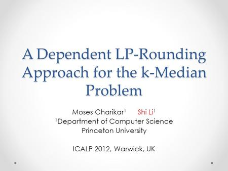 A Dependent LP-Rounding Approach for the k-Median Problem Moses Charikar 1 Shi Li 1 1 Department of Computer Science Princeton University ICALP 2012, Warwick,