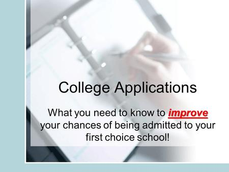 College Applications improve What you need to know to improve your chances of being admitted to your first choice school!