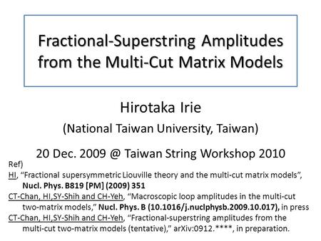 Fractional-Superstring Amplitudes from the Multi-Cut Matrix Models Hirotaka Irie (National Taiwan University, Taiwan) 20 Dec. Taiwan String Workshop.