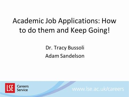 Academic Job Applications: How to do them and Keep Going! Dr. Tracy Bussoli Adam Sandelson.