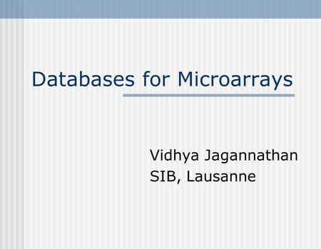 Databases for Microarrays Vidhya Jagannathan SIB, Lausanne.