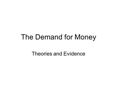 The Demand for Money Theories and Evidence. The Demand for Money So far we have considered the money supply and how a central bank goes about changing.