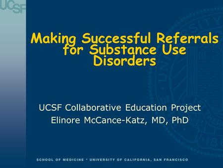 Making Successful Referrals for Substance Use Disorders UCSF Collaborative Education Project Elinore McCance-Katz, MD, PhD.
