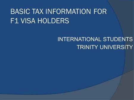 BASIC TAX INFORMATION FOR F1 VISA HOLDERS INTERNATIONAL STUDENTS TRINITY UNIVERSITY.