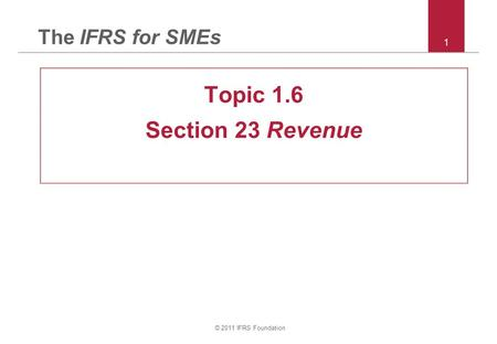 © 2011 IFRS Foundation 1 The IFRS for SMEs Topic 1.6 Section 23 Revenue.