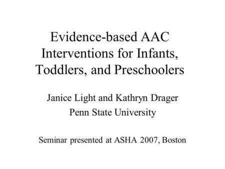 Evidence-based AAC Interventions for Infants, Toddlers, and Preschoolers Janice Light and Kathryn Drager Penn State University Seminar presented at ASHA.