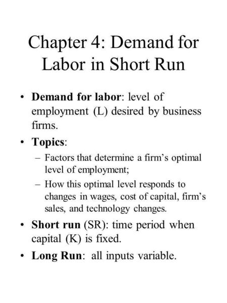 Chapter 4: Demand for Labor in Short Run Demand for labor: level of employment (L) desired by business firms. Topics: –Factors that determine a firm's.