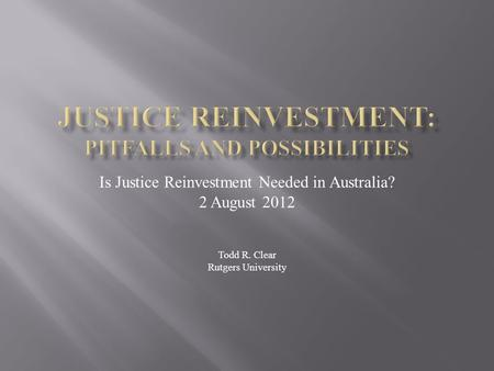 Is Justice Reinvestment Needed in Australia? 2 August 2012 Todd R. Clear Rutgers University.