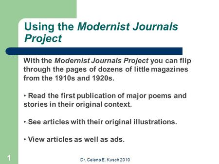 Dr. Celena E. Kusch 2010 1 Using the Modernist Journals Project With the Modernist Journals Project you can flip through the pages of dozens of little.