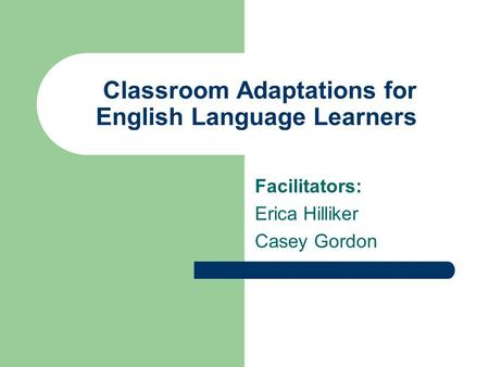 Classroom Adaptations for English Language Learners Facilitators: Erica Hilliker Casey Gordon.