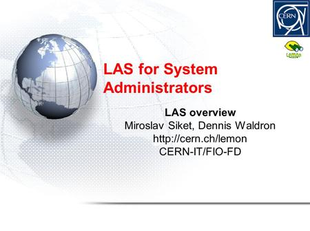 LAS for System Administrators LAS overview Miroslav Siket, Dennis Waldron  CERN-IT/FIO-FD.
