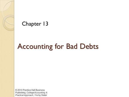 © 2010 Prentice Hall Business Publishing, College Accounting: A Practical Approach, 11e by Slater Accounting for Bad Debts Chapter 13.