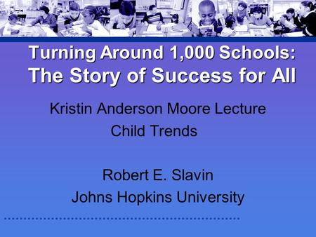 Turning Around 1,000 Schools: The Story of Success for All Kristin Anderson Moore Lecture Child Trends Robert E. Slavin Johns Hopkins University.