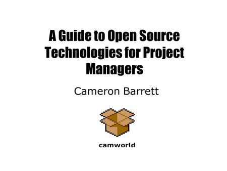 A Guide to Open Source Technologies for Project Managers Cameron Barrett.