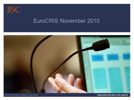 Joint Information Systems Committee 12/09/2014 | Supporting education and research | Slide 1 EuroCRIS November 2010 Joint Information Systems CommitteeSupporting.
