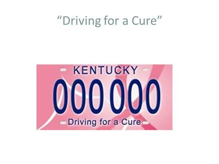 """Driving for a Cure"". Breast Cancer Research and Education Trust Fund (BCTF) In accordance with KRS 211.580, the Breast Cancer Research and Education."