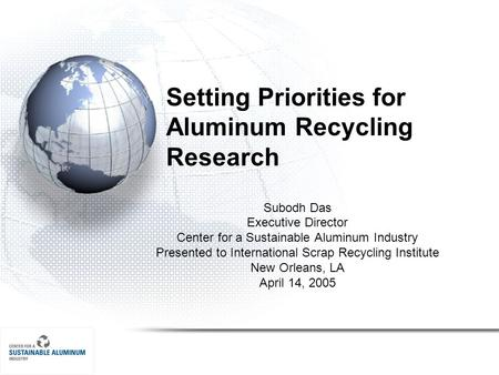 Setting Priorities for Aluminum Recycling Research Subodh Das Executive Director Center for a Sustainable Aluminum Industry Presented to International.