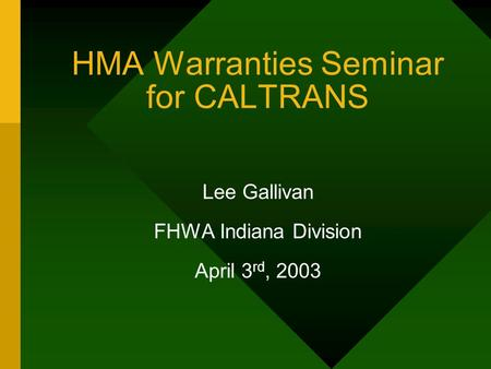 HMA Warranties Seminar for CALTRANS Lee Gallivan FHWA Indiana Division April 3 rd, 2003.