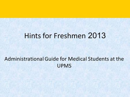 Hints for Freshmen 2013 Administrational Guide for Medical Students at the UPMS.