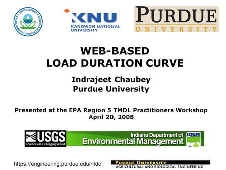 Https://engineering.purdue.edu/~ldc WEB-BASED LOAD DURATION CURVE Indrajeet Chaubey Purdue University Presented at the EPA Region 5 TMDL Practitioners.