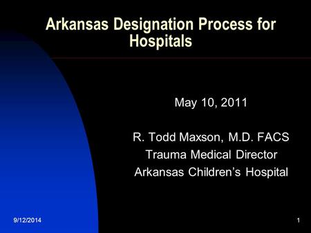 9/12/2014 1 Arkansas Designation Process for Hospitals May 10, 2011 R. Todd Maxson, M.D. FACS Trauma Medical Director Arkansas Children's Hospital.