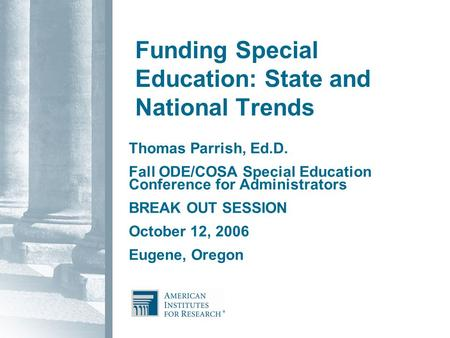 Funding Special Education: State and National Trends Thomas Parrish, Ed.D. Fall ODE/COSA Special Education Conference for Administrators BREAK OUT SESSION.
