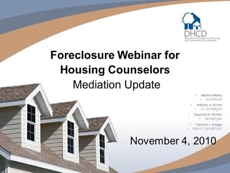 Foreclosure Webinar for Housing Counselors Mediation Update November 4, 2010 Martin O'Malley GOVERNOR Anthony G. Brown LT. GOVERNOR Raymond A. Skinner.
