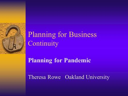 Planning for Business Continuity Planning for Pandemic Theresa Rowe Oakland University.