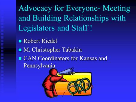Advocacy for Everyone- Meeting and Building Relationships with Legislators and Staff ! Robert Robert Riedel M. M. Christopher Tabakin CAN CAN Coordinators.