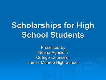 Scholarships for High School Students Presented by Neena Agnihotri College Counselor James Monroe High School.