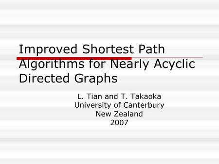 Improved Shortest Path Algorithms for Nearly Acyclic Directed Graphs L. Tian and T. Takaoka University of Canterbury New Zealand 2007.