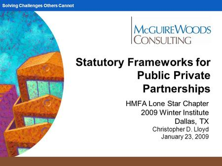 Solving Challenges Others Cannot Statutory Frameworks for Public Private Partnerships HMFA Lone Star Chapter 2009 Winter Institute Dallas, TX Christopher.