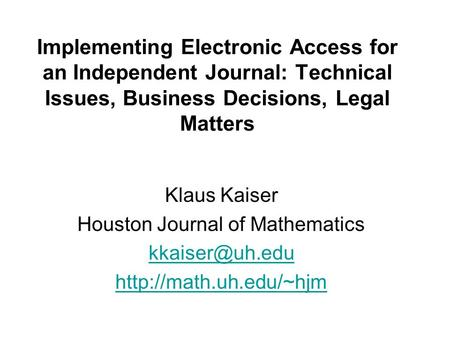 Implementing Electronic Access for an Independent Journal: Technical Issues, Business Decisions, Legal Matters Klaus Kaiser Houston Journal of Mathematics.