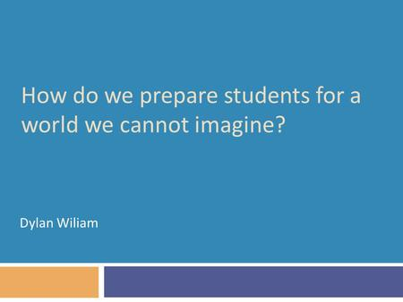 How do we prepare students for a world we cannot imagine? Dylan Wiliam.