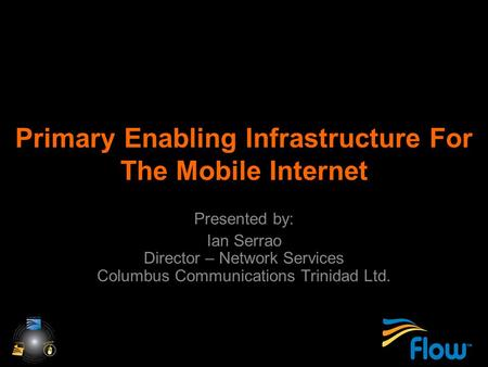 Primary Enabling Infrastructure For The Mobile Internet Presented by: Ian Serrao Director – Network Services Columbus Communications Trinidad Ltd.