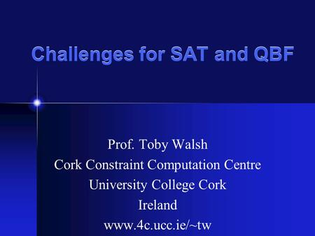 Challenges for SAT and QBF Prof. Toby Walsh Cork Constraint Computation Centre University College Cork Ireland www.4c.ucc.ie/~tw.