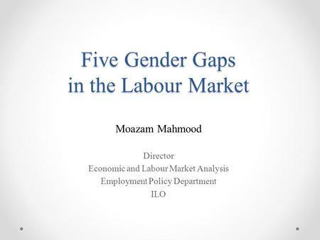 Five Gender Gaps in the Labour Market Moazam Mahmood Director Economic and Labour Market Analysis Employment Policy Department ILO.