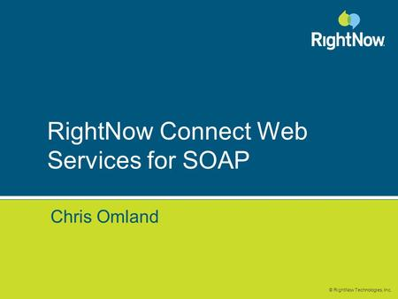 © RightNow Technologies, Inc. RightNow Connect Web Services for SOAP Chris Omland.