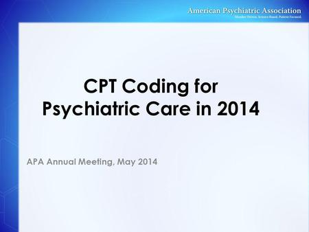 CPT Coding for Psychiatric Care in 2014 APA Annual Meeting, May 2014.