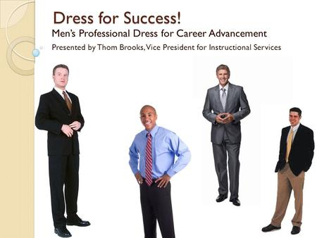 Dress for Success! Men's Professional Dress for Career Advancement Presented by Thom Brooks, Vice President for Instructional Services.