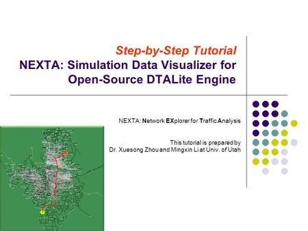 Step-by-Step Tutorial NEXTA: Simulation Data Visualizer for Open-Source DTALite Engine NEXTA: Network EXplorer for Traffic Analysis This tutorial is prepared.